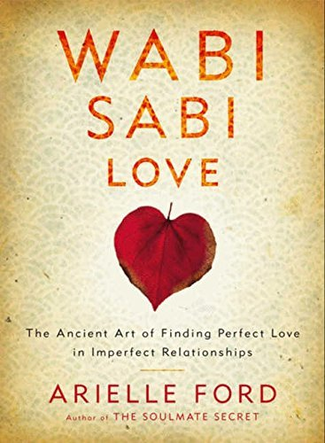 Arielle Ford Wabi Sabi Love The Ancient Art Of Finding Perfect Love In Imperf