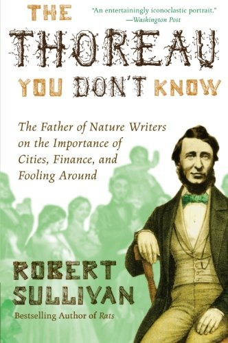 Robert Sullivan The Thoreau You Don't Know The Father Of Nature Writers On The Importance Of