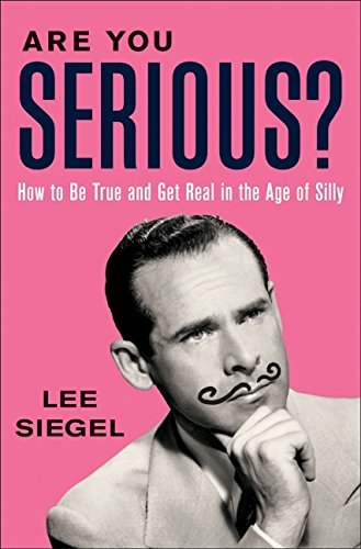 Lee Siegel Are You Serious? How To Be True And Get Real In The Age Of Silly