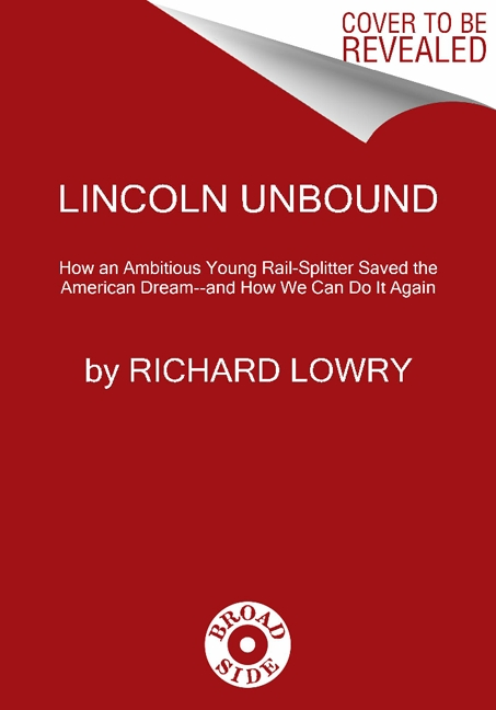 Rich Lowry Lincoln Unbound How An Ambitious Young Railsplitter Saved The Ame