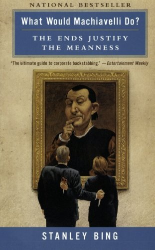 Stanley Bing What Would Machiavelli Do? The Ends Justify The Meanness Revised