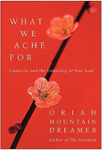 Oriah What We Ache For Creativity And The Unfolding Of Your Soul