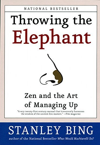 Stanley Bing Throwing The Elephant Zen And The Art Of Managing Up