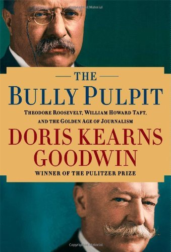 Doris Kearns Goodwin The Bully Pulpit Theodore Roosevelt William Howard Taft And The