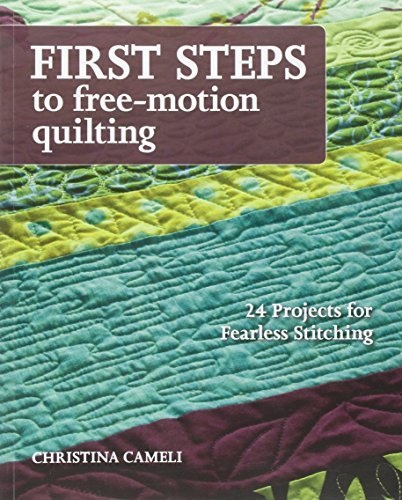 Christina Cameli First Steps To Free Motion Quilting 24 Projects For Fearless Stitching