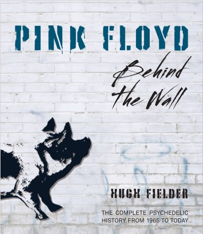 Hugh Fielder Pink Floyd Behind The Wall The Complete Psychedelic History