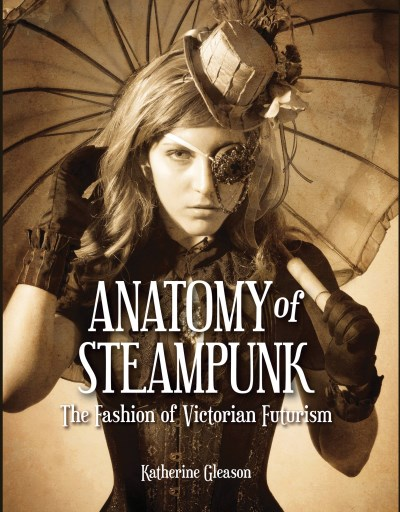 Katherine Gleason Anatomy Of Steampunk The Fashion Of Victorian Futurism