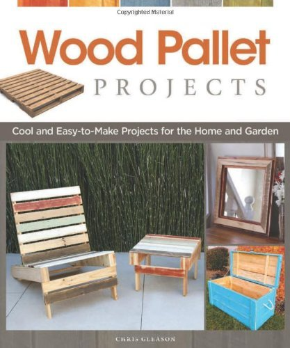 Chris Gleason Wood Pallet Projects Cool And Easy To Make Projects For The Home And G