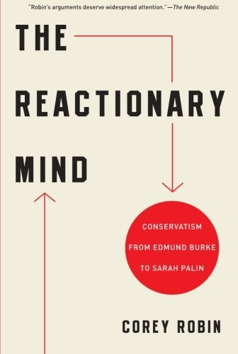 Corey Robin The Reactionary Mind Conservatism From Edmund Burke To Sarah Palin