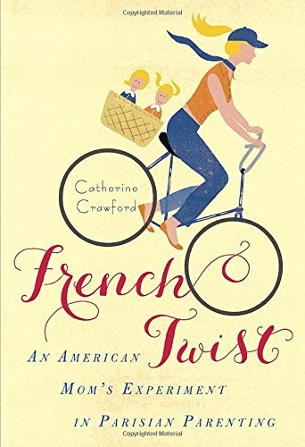 Catherine Crawford French Twist An American Mom's Experiment In Parisian Parentin