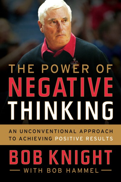 Bob Knight The Power Of Negative Thinking An Unconventional Approach To Achieving Positive