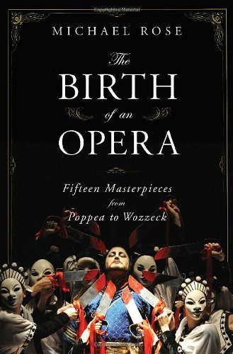 Michael Rose The Birth Of An Opera Fifteen Masterpieces From Poppea To Wozzeck