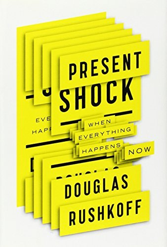 Douglas Rushkoff Present Shock When Everything Happens Now