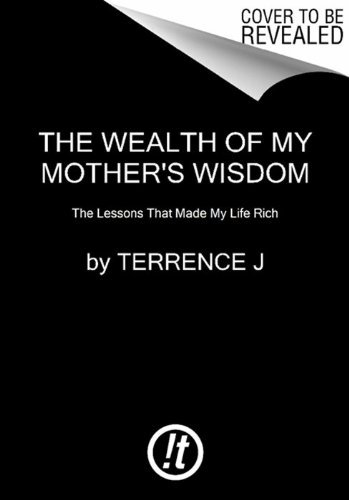 Terrence J The Wealth Of My Mother's Wisdom The Lessons That Made My Life Rich