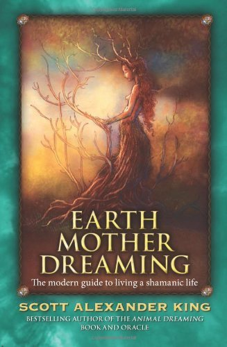 Scott Alexander King Earth Mother Dreaming The Modern Guide To Living A Shamanic Life