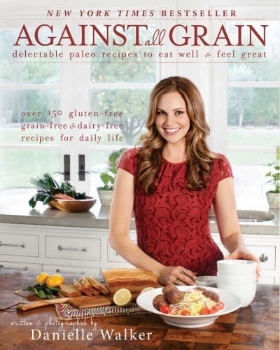 Danielle Walker Against All Grain Delectable Paleo Recipes To Eat Well & Feel Great