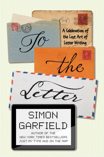 Simon Garfield To The Letter A Celebration Of The Lost Art Of Letter Writing