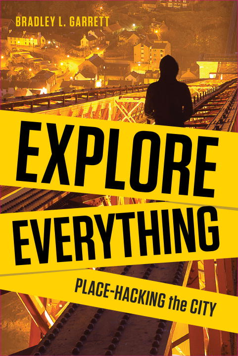 Bradley Garrett Explore Everything Place Hacking The City