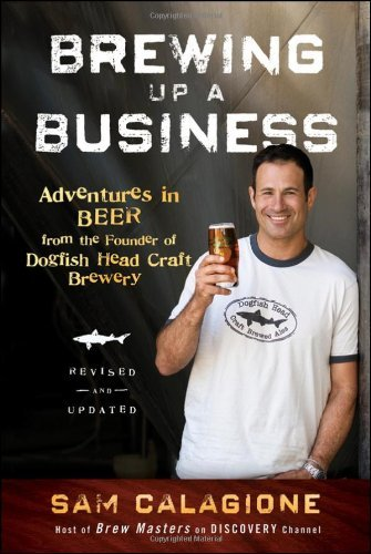 Sam Calagione Brewing Up A Business Adventures In Beer From The Founder Of Dogfish He Revised Update