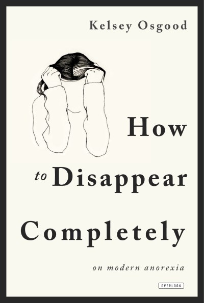 Kelsey Osgood How To Disappear Completely On Modern Anorexia