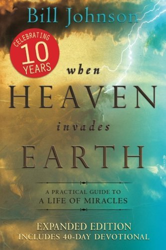 Bill Johnson When Heaven Invades Earth A Practical Guide To A Life Of Miracles Expanded