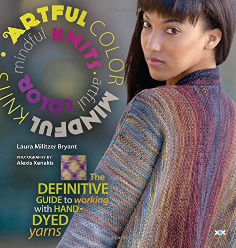 Laura Militzer Bryant Artful Color Mindful Knits The Definitive Guide To Working With Hand Dyed Ya