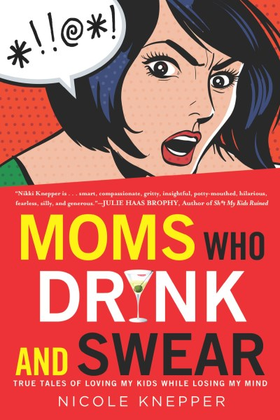 Nicole Knepper Moms Who Drink And Swear True Tales Of Loving My Kids While Losing My Mind