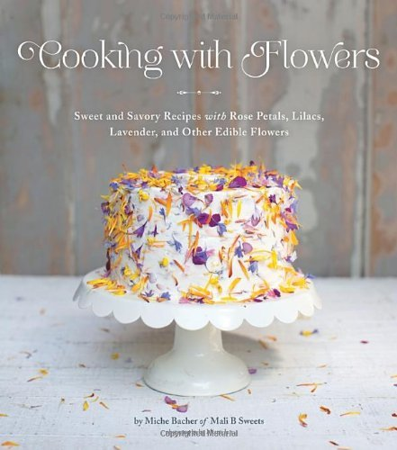 Miche Bacher Cooking With Flowers Sweet And Savory Recipes With Rose Petals Lilacs