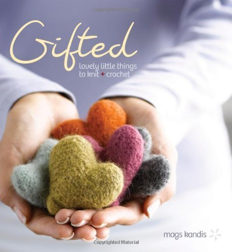 Mags Kandis Gifted Lovely Little Things To Knit + Crochet