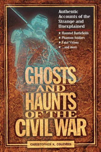 Christopher Coleman Ghosts And Haunts Of The Civil War Authentic Accounts Of The Strange And Unexplained