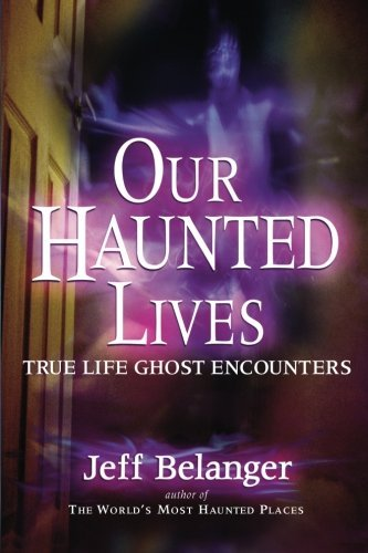Jeff Belanger Our Haunted Lives True Life Ghost Encounters