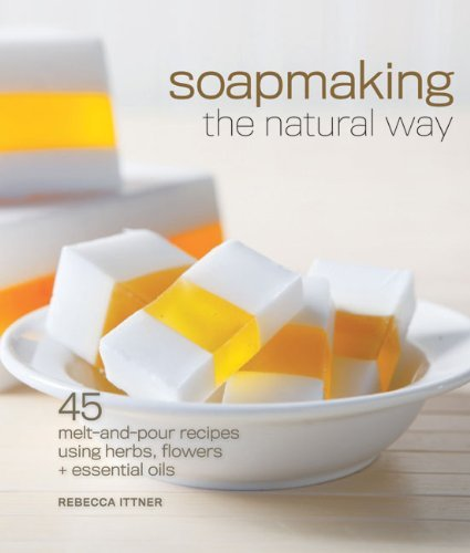 Rebecca Ittner Soapmaking The Natural Way 45 Melt And Pour Recipes Using Herbs Flowers & E
