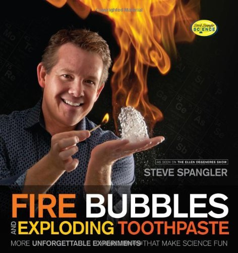 Steve Spangler Fire Bubbles And Exploding Toothpaste More Unforgettable Experiments That Make Science