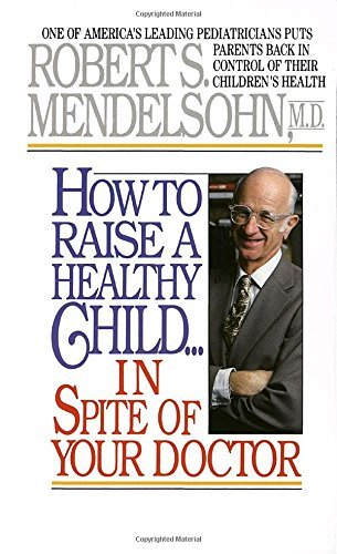 Robert S. Mendelsohn How To Raise A Healthy Child In Spite Of Your Doct One Of America's Leading Pediatricians Puts Paren