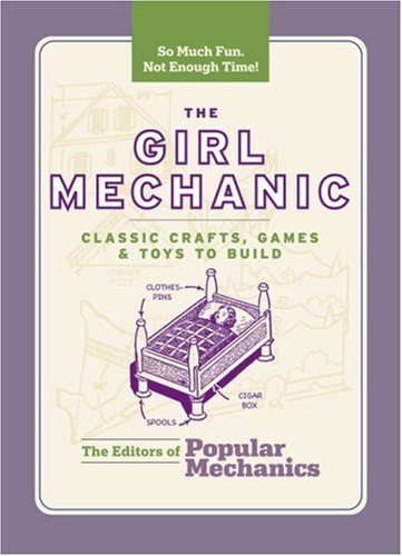 The Editors Of Popular Mechanics Girl Mechanic The Classic Crafts Games And Toys To Build