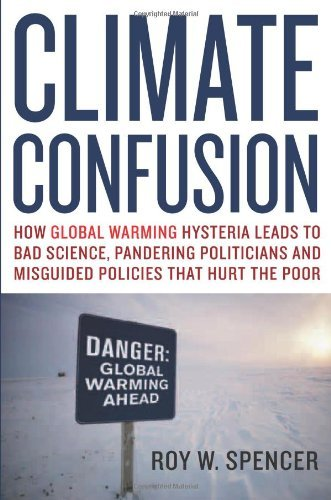Roy W. Spencer Climate Confusion How Global Warming Hysteria Leads To Bad Science