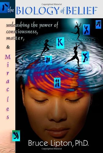 Bruce H. Lipton The Biology Of Belief Unleashing The Power Of Consciousness Matter & Miracles