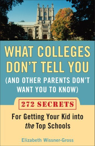 Elizabeth Wissner Gross What Colleges Don't Tell You (and Other Parents Do 272 Secrets For Getting Your Kid Into The Top Sch
