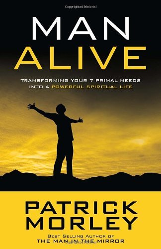 Patrick Morley Man Alive Transforming Your 7 Primal Needs Into A Powerful