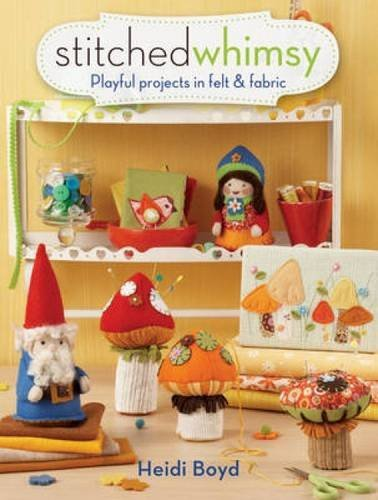 Heidi Boyd Stitched Whimsy Playful Projects In Felt & Fabric