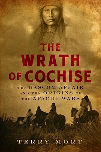 Terry Mort The Wrath Of Cochise The Bascom Affair And The Origins Of The Apache W