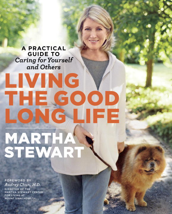 Martha Stewart Living The Good Long Life A Practical Guide To Caring For Yourself And Othe