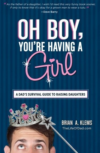Brian A. Klems Oh Boy You're Having A Girl A Dad's Survival Guide To Raising Daughters