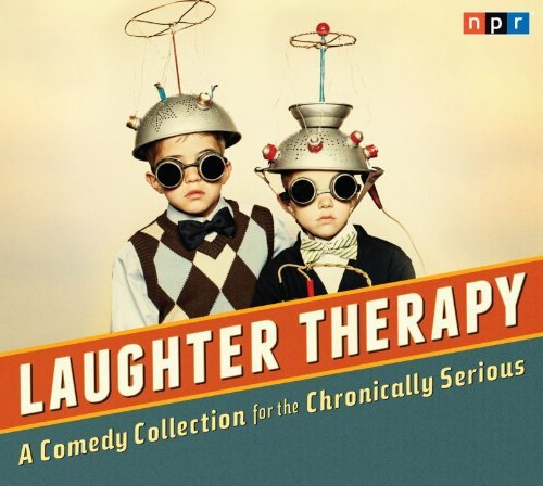 Npr Laughter Therapy A Comedy Collection For The Chronically Serious