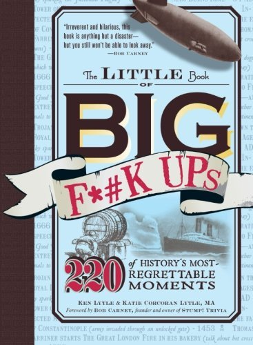 Ken Lytle The Little Book Of Big F*#k Ups 220 Of History's Most Regrettable Moments