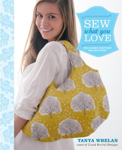 Tanya Whelan Sew What You Love The Easiest Prettiest Projects Ever [with Patter