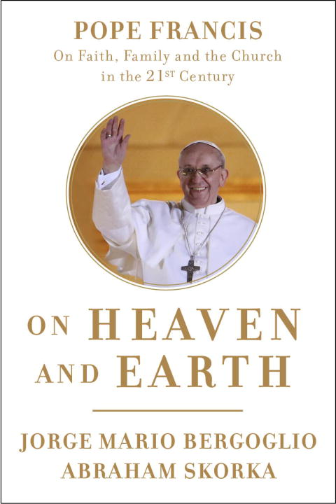 Jorge Mario Bergoglio On Heaven And Earth Pope Francis On Faith Family And The Church In