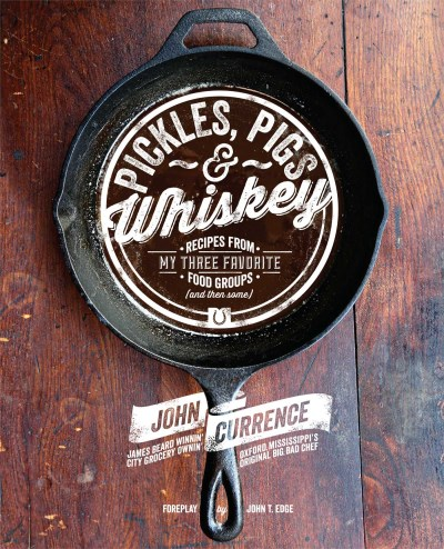 John Currence Pickles Pigs & Whiskey Recipes From My Three Favorite Food Groups (and T