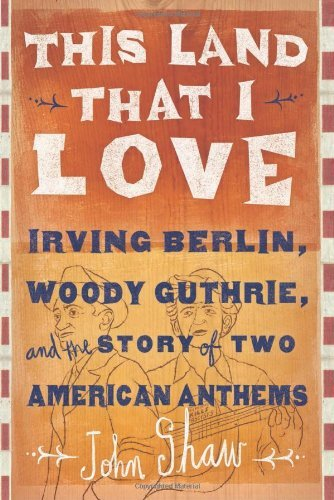 John Shaw This Land That I Love Irving Berlin Woody Guthrie And The Story Of Tw