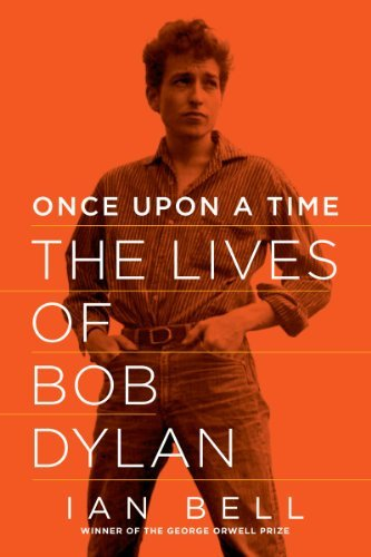 Ian Bell Once Upon A Time The Lives Of Bob Dylan
